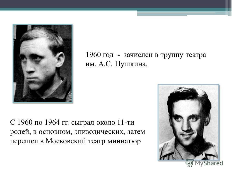 С 1960 по 1964 гг. сыграл около 11-ти ролей, в основном, эпизодических, затем перешел в Московский театр миниатюр 1960 год - зачислен в труппу театра им. А.С. Пушкина.