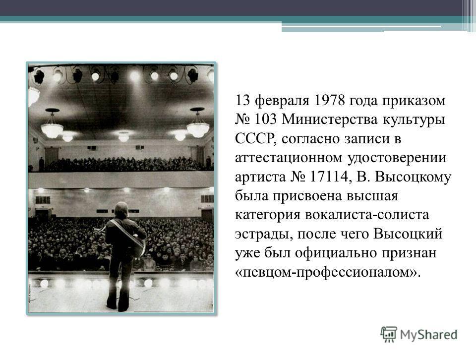 13 февраля 1978 года приказом 103 Министерства культуры СССР, согласно записи в аттестационном удостоверении артиста 17114, В. Высоцкому была присвоена высшая категория вокалиста-солиста эстрады, после чего Высоцкий уже был официально признан «певцом