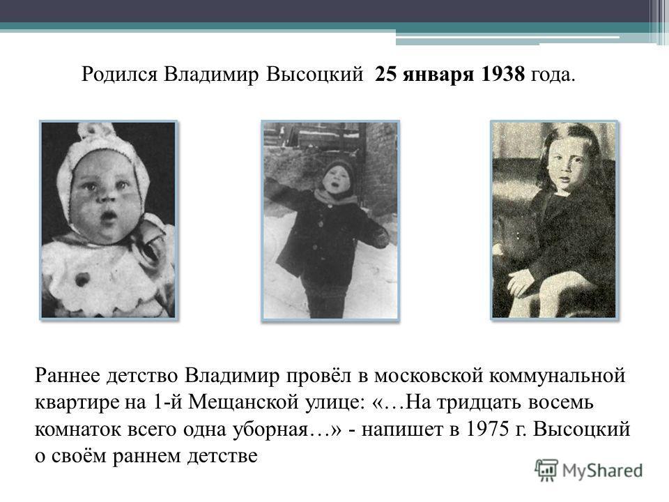 Родился Владимир Высоцкий 25 января 1938 года. Раннее детство Владимир провёл в московской коммунальной квартире на 1-й Мещанской улице: «…На тридцать восемь комнаток всего одна уборная…» - напишет в 1975 г. Высоцкий о своём раннем детстве