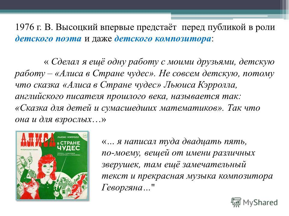 1976 г. В. Высоцкий впервые предстаёт перед публикой в роли детского поэта и даже детского композитора: « Сделал я ещё одну работу с моими друзьями, детскую работу – «Алиса в Стране чудес». Не совсем детскую, потому что сказка «Алиса в Стране чудес»