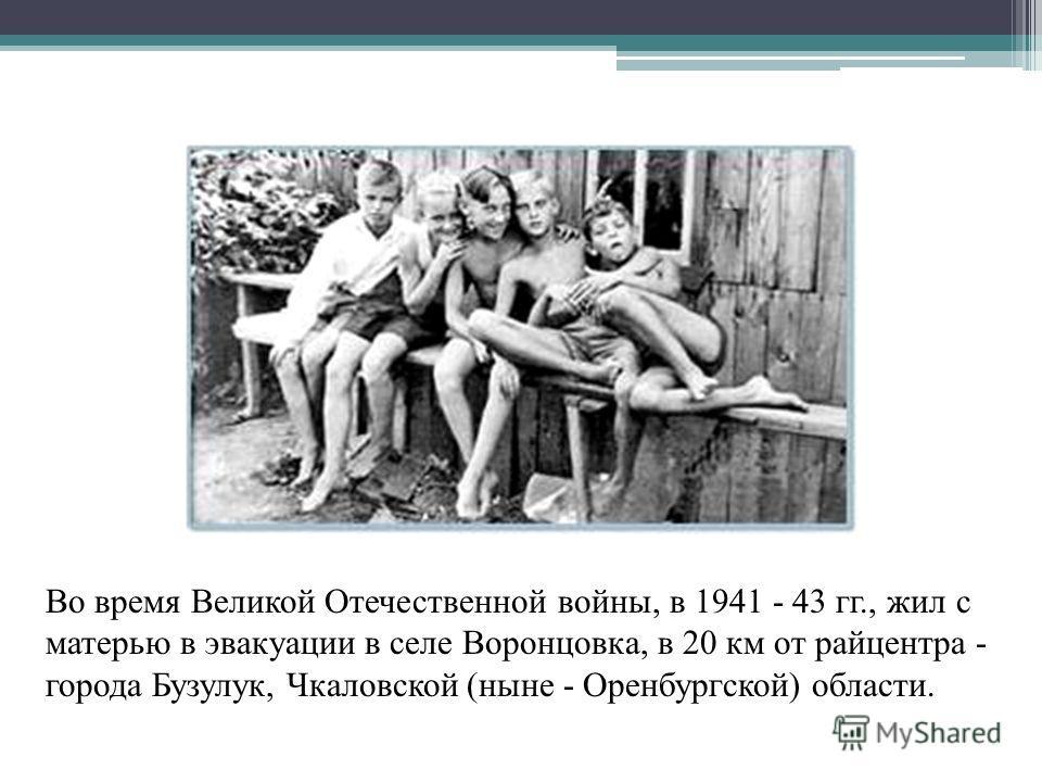 Во время Великой Отечественной войны, в 1941 - 43 гг., жил с матерью в эвакуации в селе Воронцовка, в 20 км от райцентра - города Бузулук, Чкаловской (ныне - Оренбургской) области.