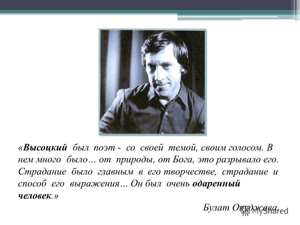 «Высоцкий был поэт - со своей темой, своим голосом. В нем много было… от природы, от Бога, это разрывало его. Страдание было главным в его творчестве, страдание и способ его выражения… Он был очень одаренный человек.» Булат Окуджава.