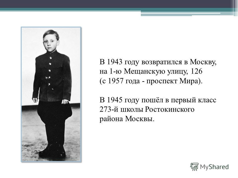 В 1943 году возвратился в Москву, на 1-ю Мещанскую улицу, 126 (с 1957 года - проспект Мира). В 1945 году пошёл в первый класс 273-й школы Ростокинского района Москвы.