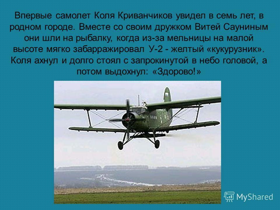 Впервые самолет Коля Криванчиков увидел в семь лет, в родном городе. Вместе со своим дружком Витей Сауниным они шли на рыбалку, когда из-за мельницы на малой высоте мягко забарражировал У-2 - желтый «кукурузник». Коля ахнул и долго стоял с запрокинут