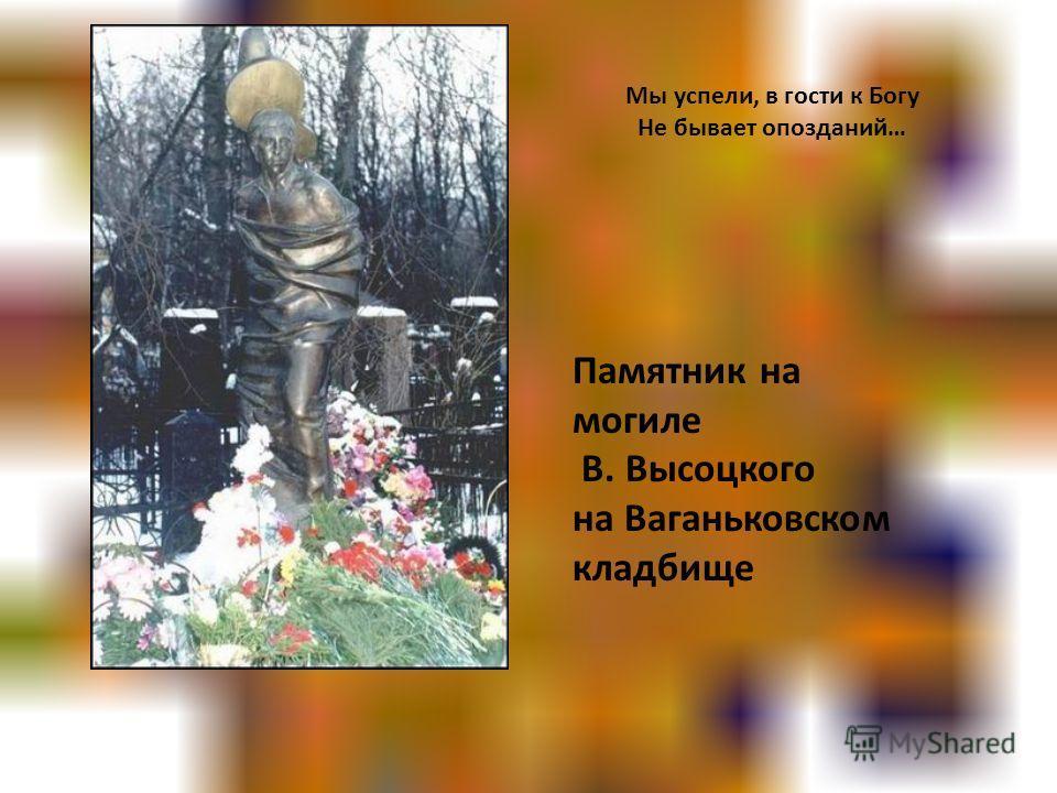 Памятник на могиле В. Высоцкого на Ваганьковском кладбище Мы успели, в гости к Богу Не бывает опозданий…