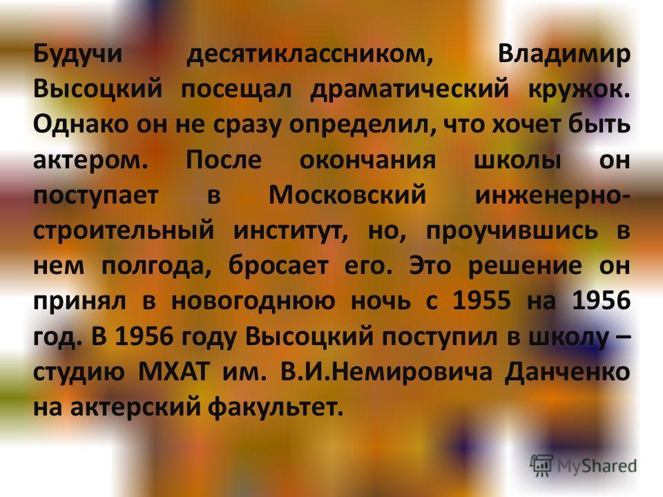 Будучи десятиклассником, Владимир Высоцкий посещал драматический кружок. Однако он не сразу определил, что хочет быть актером. После окончания школы он поступает в Московский инженерно- строительный институт, но, проучившись в нем полгода, бросает ег