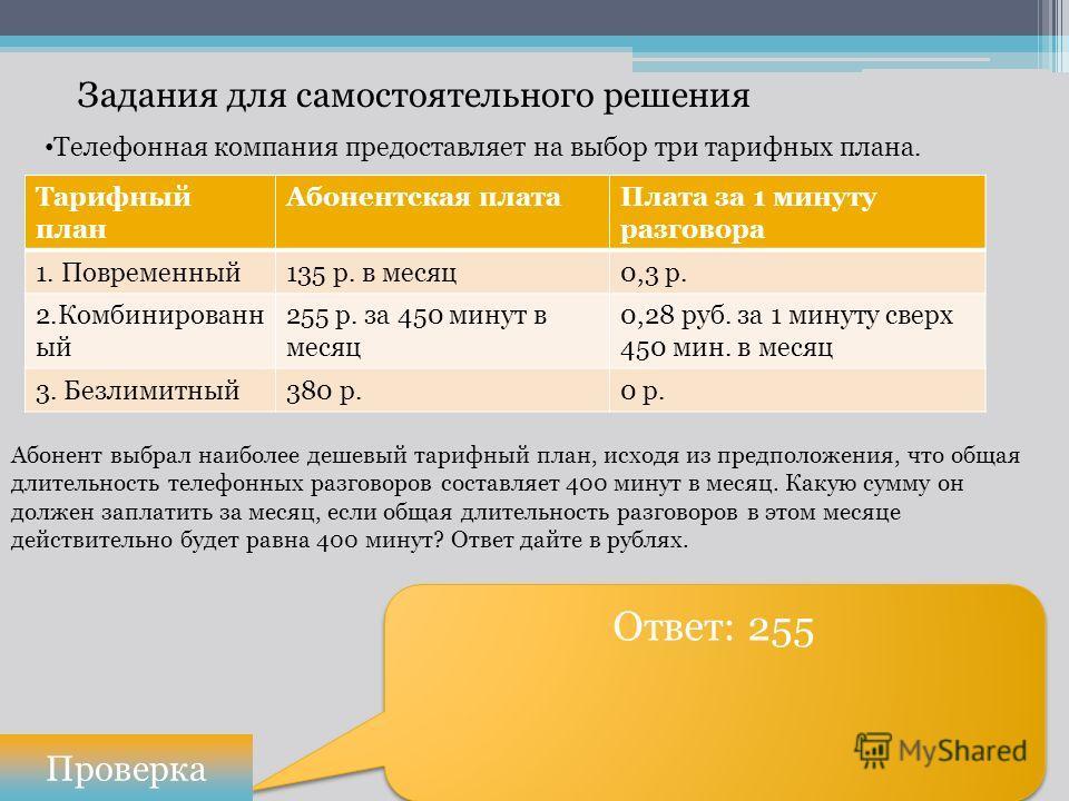 Задания для самостоятельного решения Ответ: 255 Проверка Телефонная компания предоставляет на выбор три тарифных плана. Тарифный план Абонентская платаПлата за 1 минуту разговора 1. Повременный135 р. в месяц0,3 р. 2.Комбинированн ый 255 р. за 450 мин