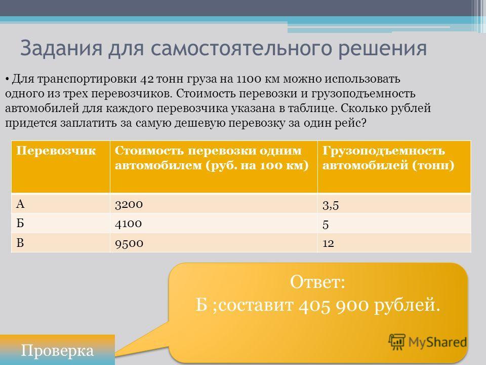 Ответ: Б ;составит 405 900 рублей. Ответ: Б ;составит 405 900 рублей. Задания для самостоятельного решения Проверка Для транспортировки 42 тонн груза на 1100 км можно использовать одного из трех перевозчиков. Стоимость перевозки и грузоподъемность ав