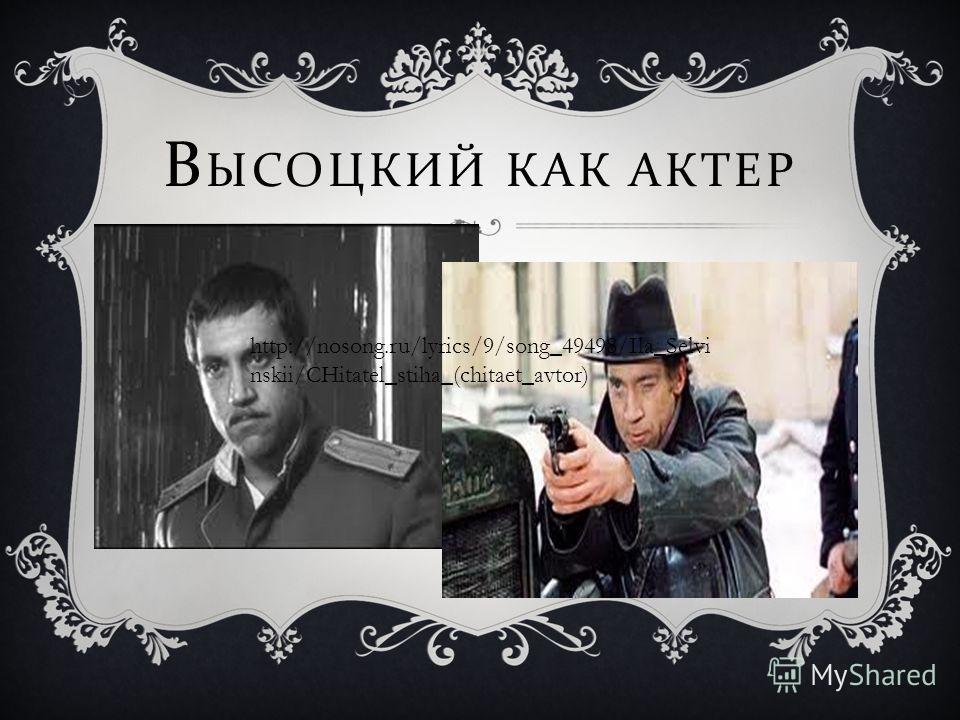 В ЫСОЦКИЙ КАК АКТЕР http://nosong.ru/lyrics/9/song_49498/Ila_Selvi nskii/CHitatel_stiha_(chitaet_avtor)
