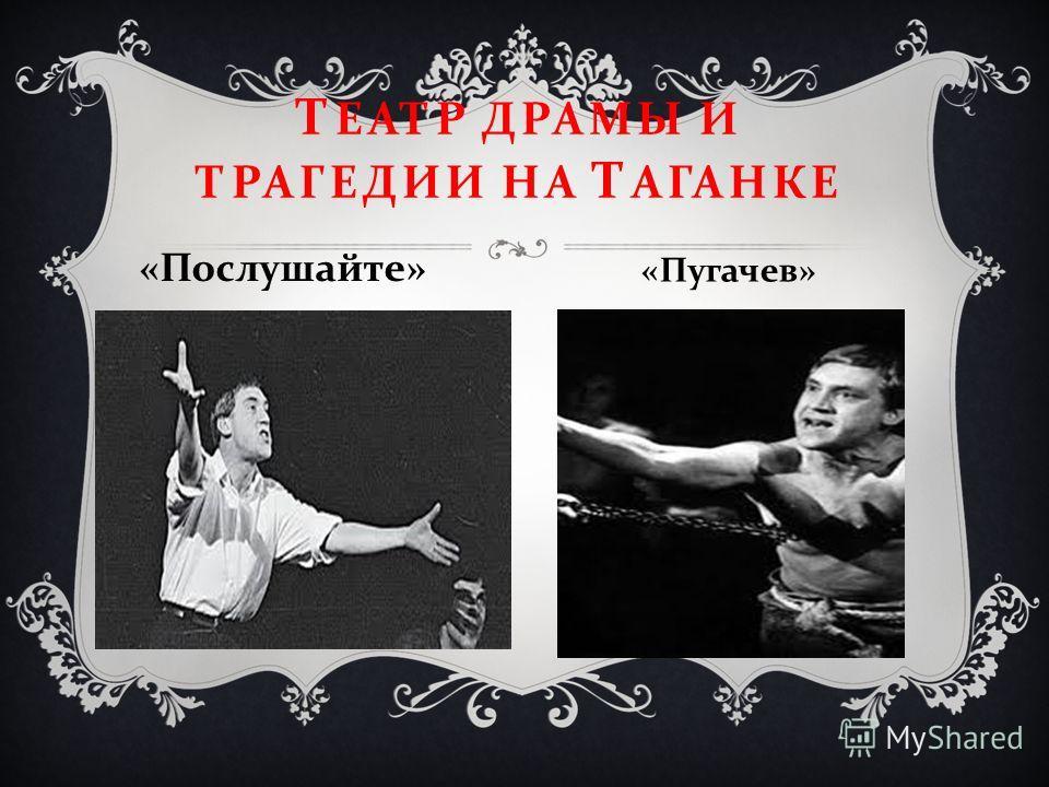 Т ЕАТР ДРАМЫ И ТРАГЕДИИ НА Т АГАНКЕ « Послушайте » « Пугачев »