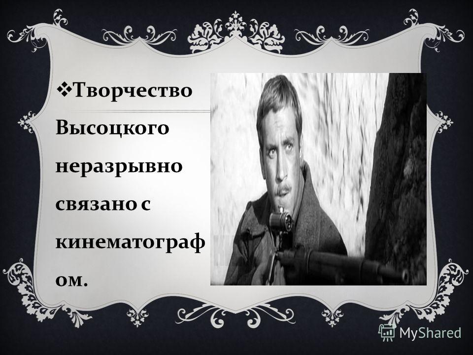 Творчество Высоцкого неразрывно связано с кинематограф ом.
