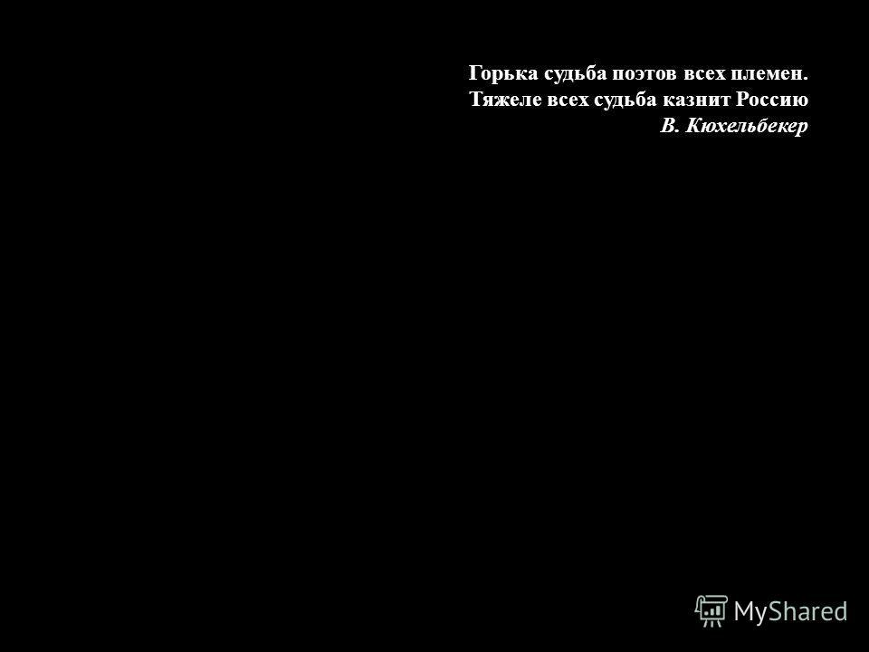 Горька судьба поэтов всех племен. Тяжеле всех судьба казнит Россию В. Кюхельбекер