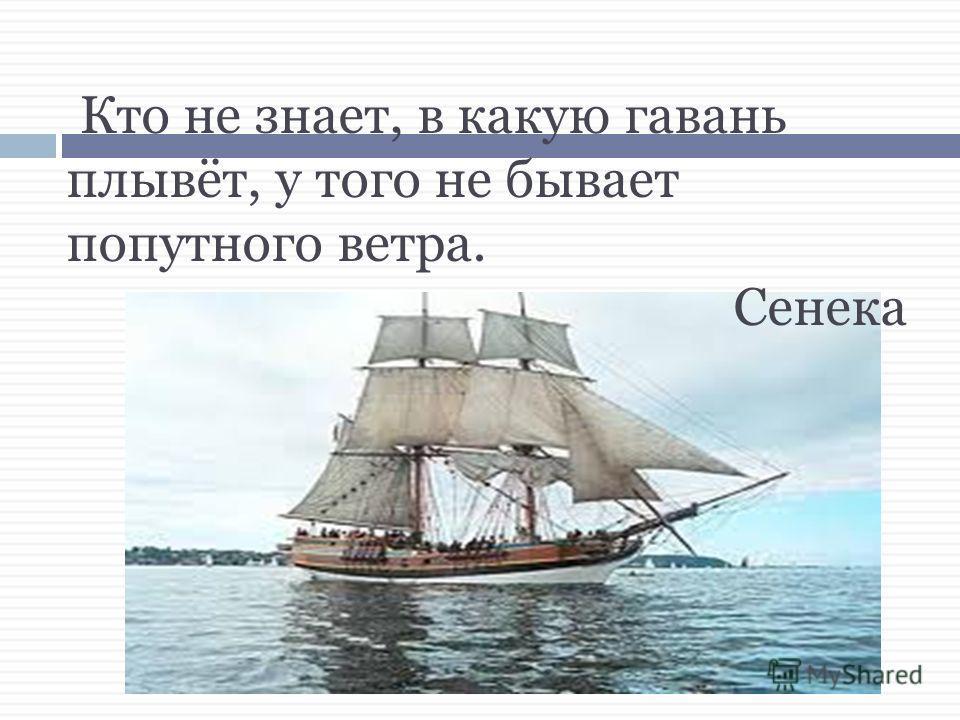 Кто не знает, в какую гавань плывёт, у того не бывает попутного ветра. Сенека