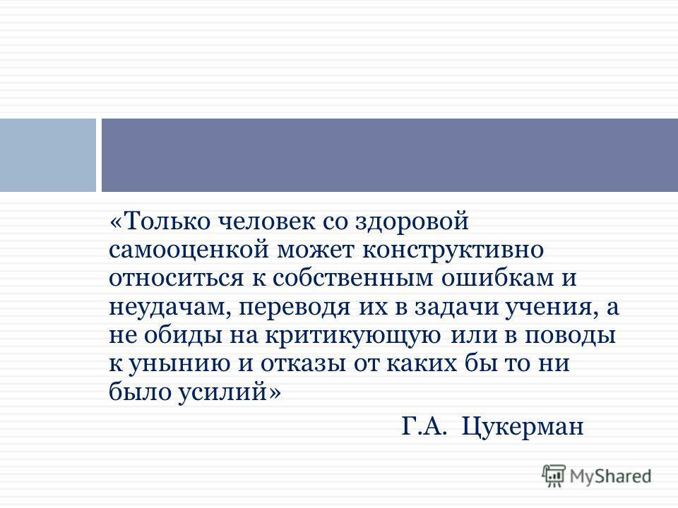 «Только человек со здоровой самооценкой может конструктивно относиться к собственным ошибкам и неудачам, переводя их в задачи учения, а не обиды на критикующую или в поводы к унынию и отказы от каких бы то ни было усилий» Г.А. Цукерман