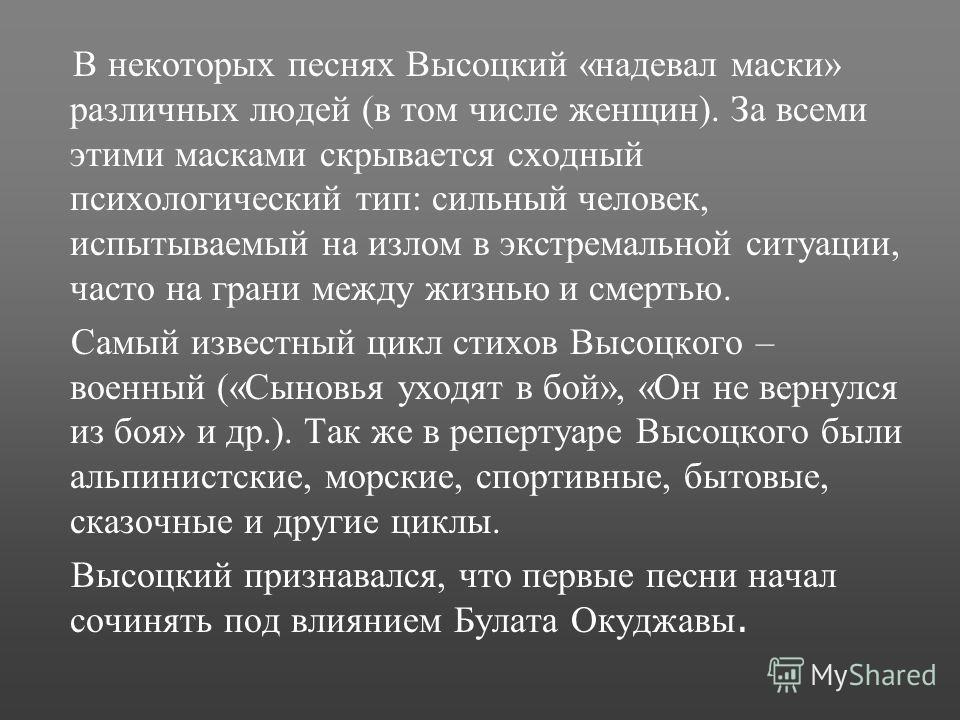 В некоторых песнях Высоцкий «надевал маски» различных людей (в том числе женщин). За всеми этими масками скрывается сходный психологический тип: сильный человек, испытываемый на излом в экстремальной ситуации, часто на грани между жизнью и смертью. С
