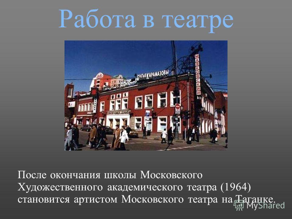 После окончания школы Московского Художественного академического театра (1964) становится артистом Московского театра на Таганке. Работа в театре
