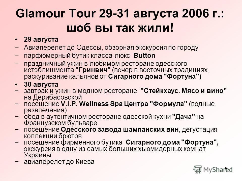 5 Glamour Tour 29-31 августа 2006 г.: шоб вы так жили! 29 августа Авиаперелет до Одессы, обзорная экскурсия по городу парфюмерный бутик класса-люкс Button праздничный ужин в любимом ресторане одесского истэблишмента