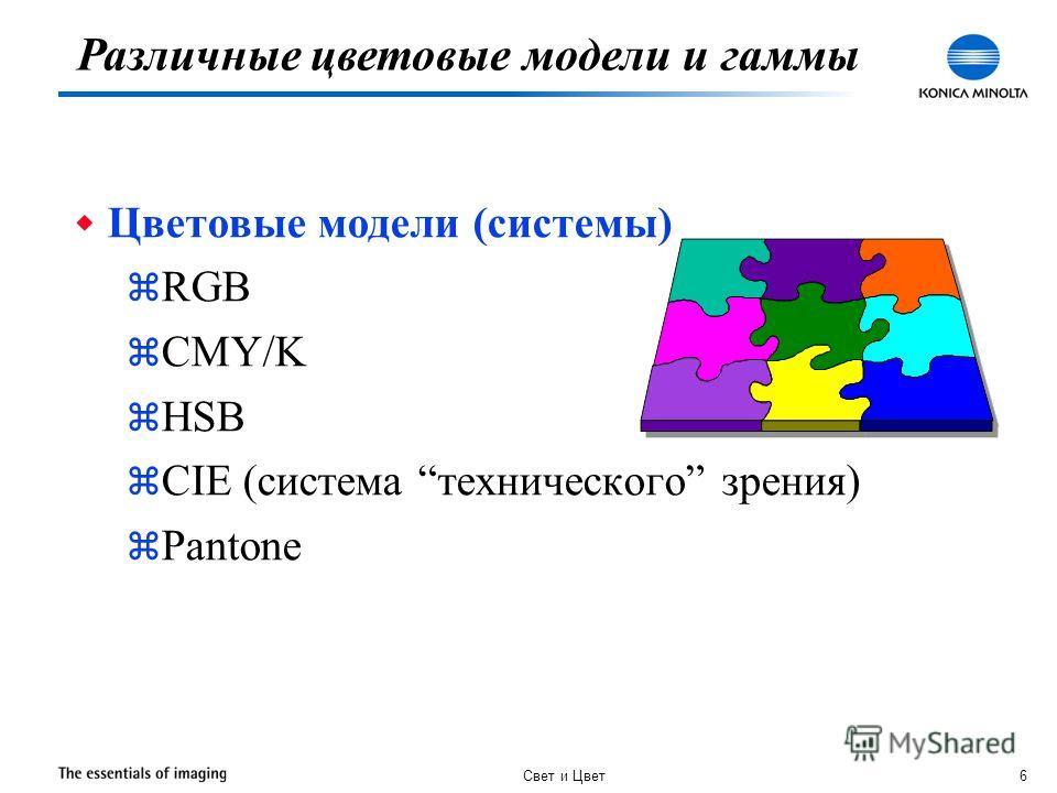 Свет и Цвет 6 w Цветовые модели (системы) z RGB z CMY/K z HSB z CIE (система технического зрения) z Pantone Различные цветовые модели и гаммы