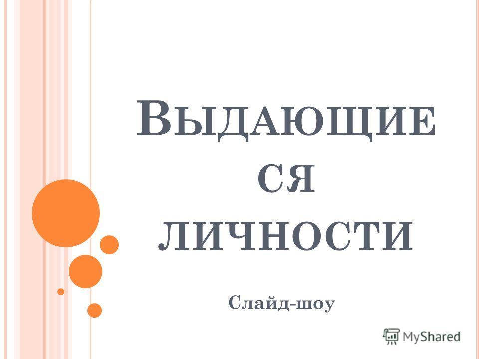 В ЫДАЮЩИЕ СЯ ЛИЧНОСТИ Слайд-шоу