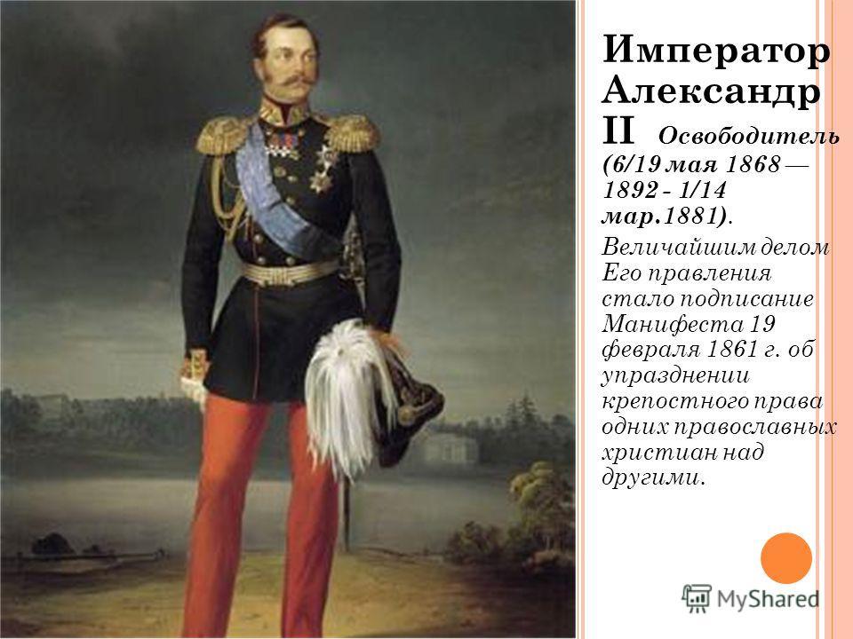 Император Александр II Освободитель (6/19 мая 1868 1892 - 1/14 мар.1881). Величайшим делом Его правления стало подписание Манифеста 19 февраля 1861 г. об упразднении крепостного права одних православных христиан над другими.