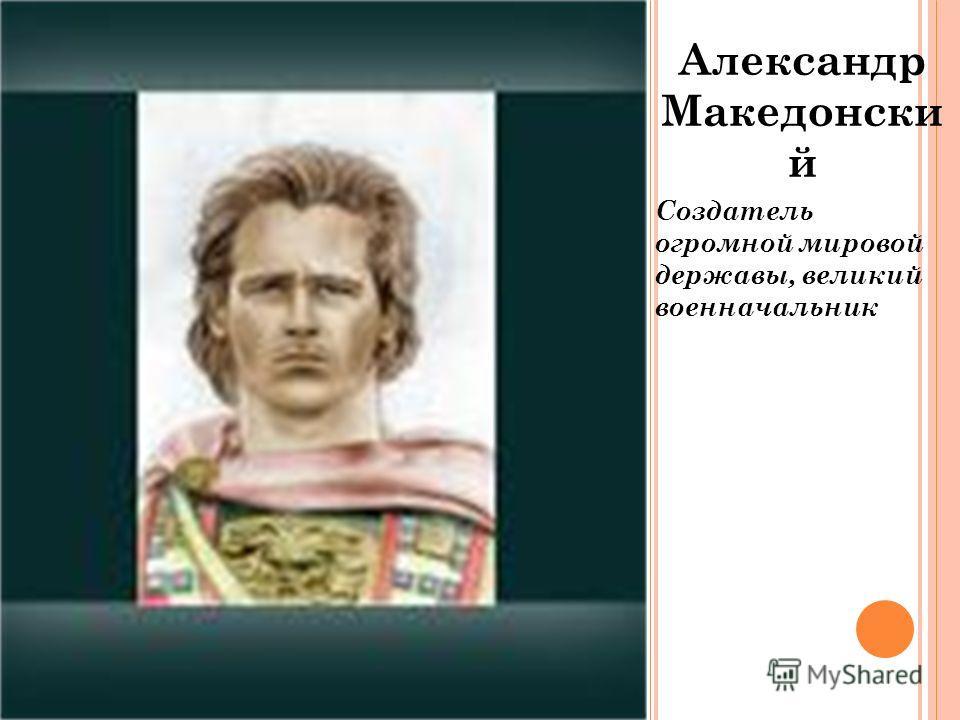 Александр Македонски й Создатель огромной мировой державы, великий военначальник
