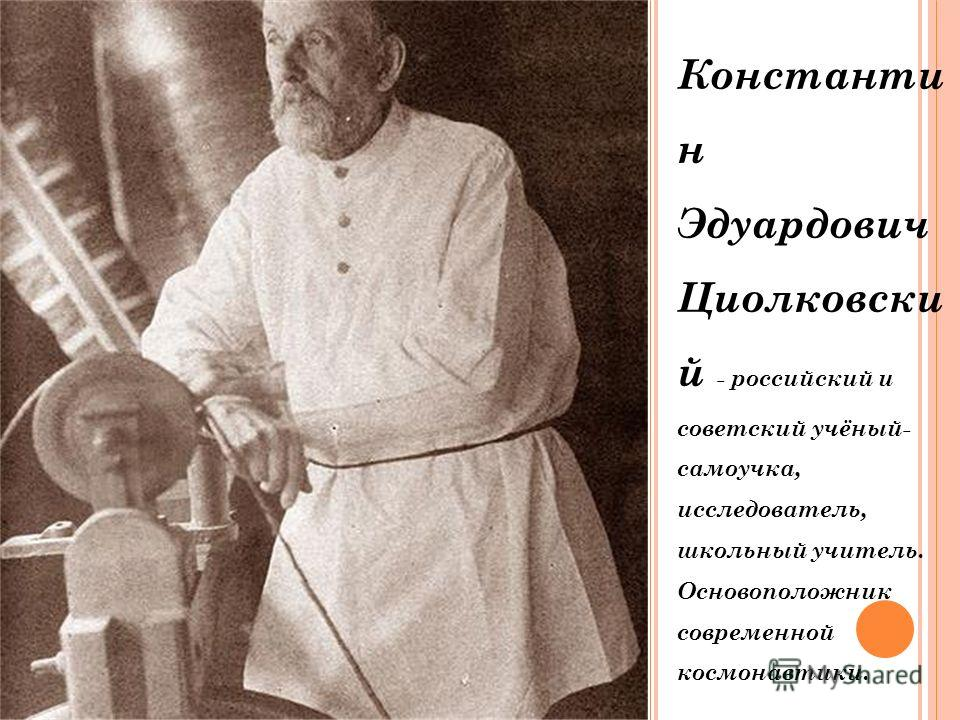 Константи н Эдуардович Циолковски й - российский и советский учёный- самоучка, исследователь, школьный учитель. Основоположник современной космонавтики.