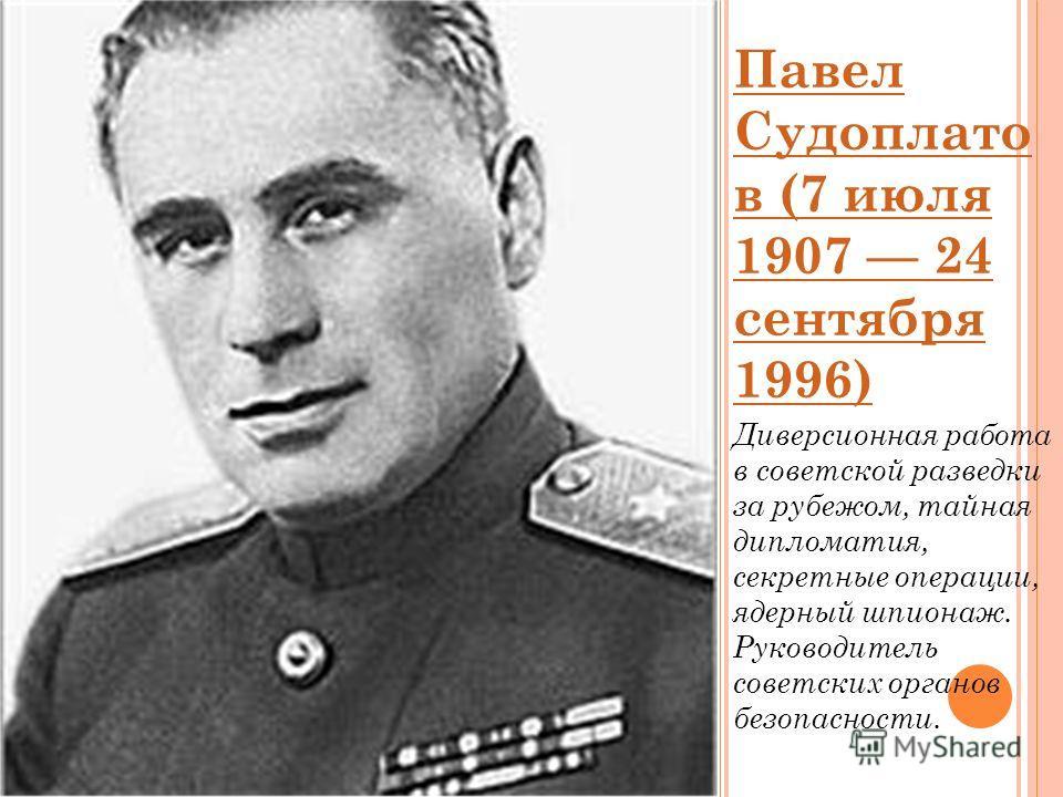 Павел Судоплато в (7 июля 1907 24 сентября 1996) Диверсионная работа в советской разведки за рубежом, тайная дипломатия, секретные операции, ядерный шпионаж. Руководитель советских органов безопасности.