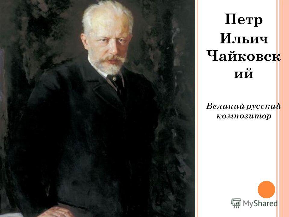 Петр Ильич Чайковск ий Великий русский композитор