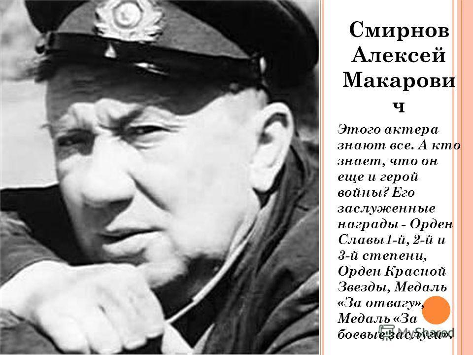 Смирнов Алексей Макарови ч Этого актера знают все. А кто знает, что он еще и герой войны? Его заслуженные награды - Орден Славы1-й, 2-й и 3-й степени, Орден Красной Звезды, Медаль «За отвагу», Медаль «За боевые заслуги».