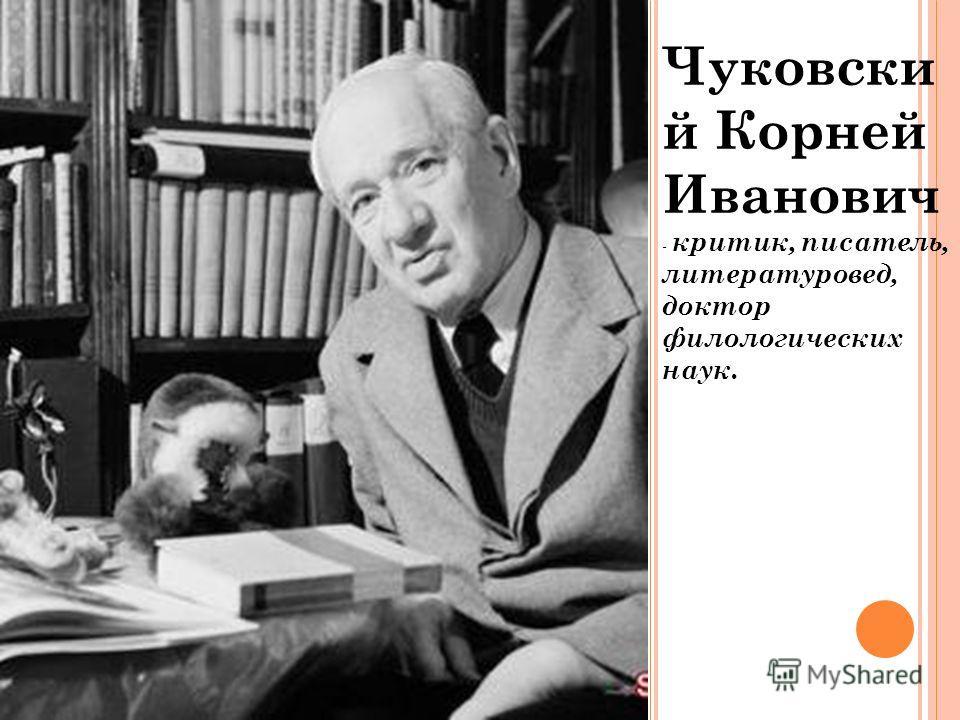 Чуковски й Корней Иванович - критик, писатель, литературовед, доктор филологических наук.