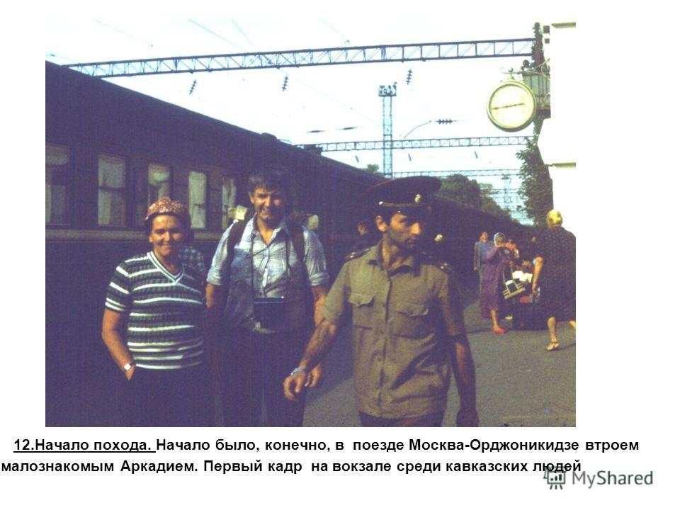 12.Начало похода. Начало было, конечно, в поезде Москва-Орджоникидзе втроем с малознакомым Аркадием. Первый кадр на вокзале среди кавказских людей