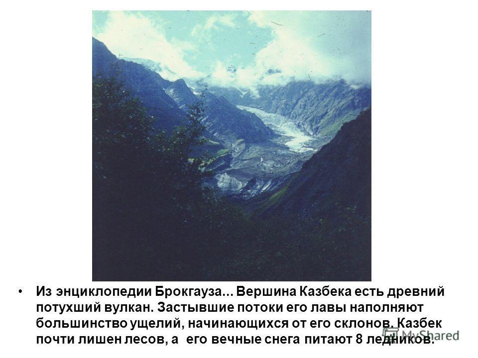 Из энциклопедии Брокгауза... Вершина Казбека есть древний потухший вулкан. Застывшие потоки его лавы наполняют большинство ущелий, начинающихся от его склонов. Казбек почти лишен лесов, а его вечные снега питают 8 ледников.