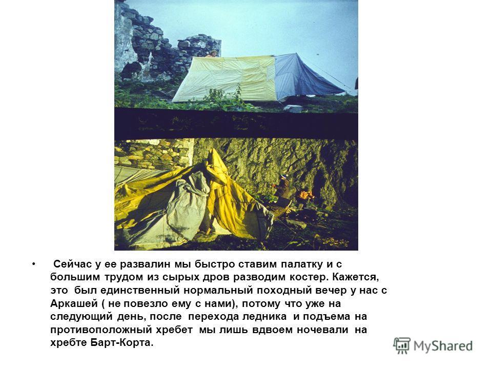Сейчас у ее развалин мы быстро ставим палатку и с большим трудом из сырых дров разводим костер. Кажется, это был единственный нормальный походный вечер у нас с Аркашей ( не повезло ему с нами), потому что уже на следующий день, после перехода ледника
