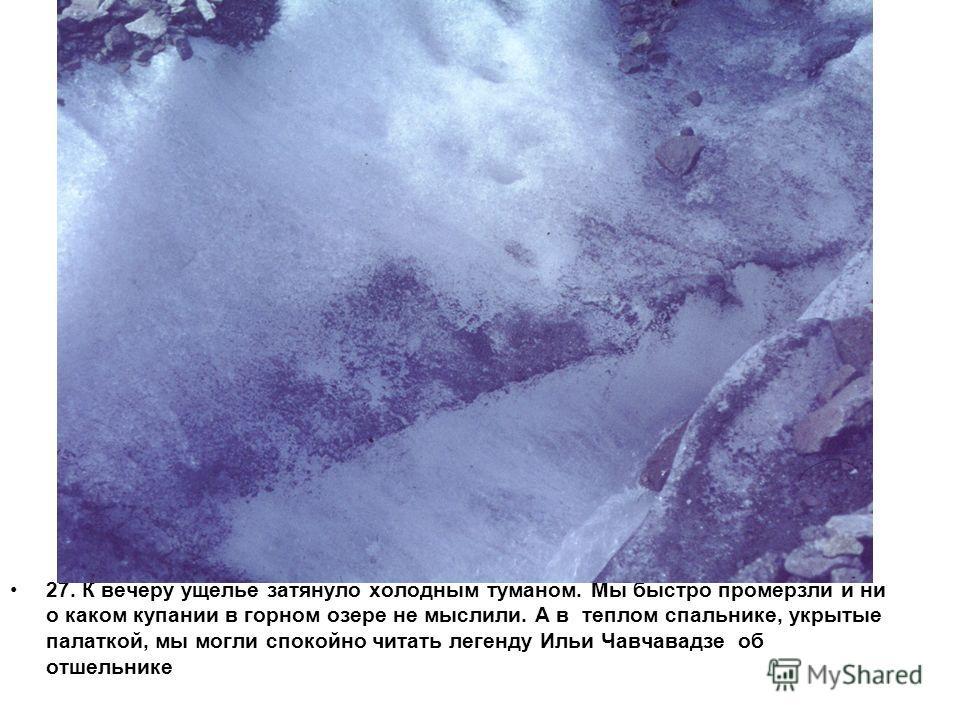 27. К вечеру ущелье затянуло холодным туманом. Мы быстро промерзли и ни о каком купании в горном озере не мыслили. А в теплом спальнике, укрытые палаткой, мы могли спокойно читать легенду Ильи Чавчавадзе об отшельнике