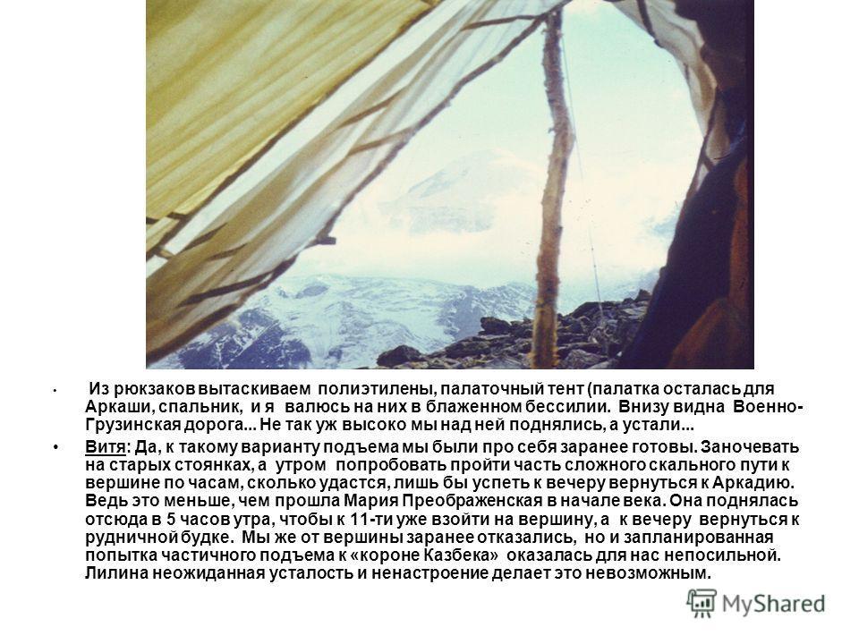 Из рюкзаков вытаскиваем полиэтилены, палаточный тент (палатка осталась для Аркаши, спальник, и я валюсь на них в блаженном бессилии. Внизу видна Военно- Грузинская дорога... Не так уж высоко мы над ней поднялись, а устали... Витя: Да, к такому вариан