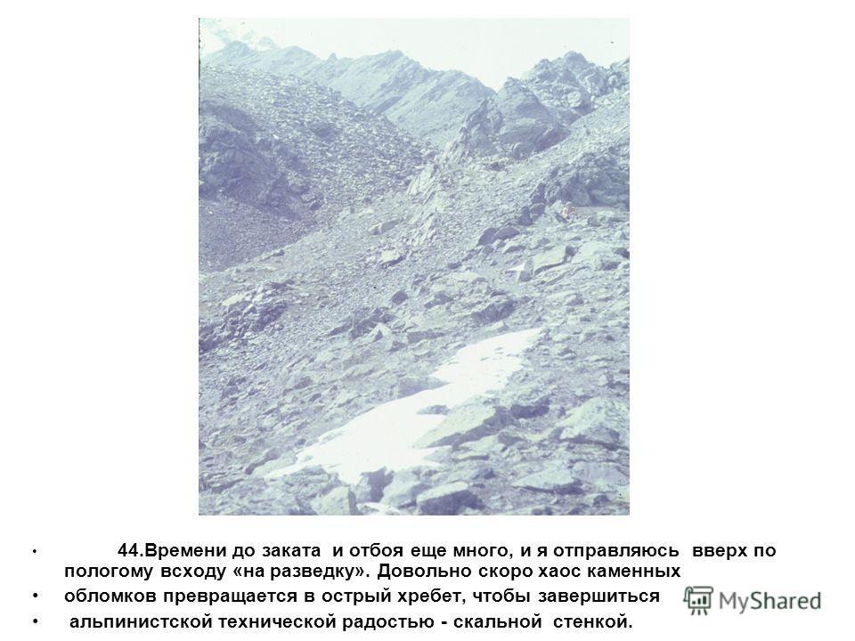 44.Времени до заката и отбоя еще много, и я отправляюсь вверх по пологому всходу «на разведку». Довольно скоро хаос каменных обломков превращается в острый хребет, чтобы завершиться альпинистской технической радостью - скальной стенкой.