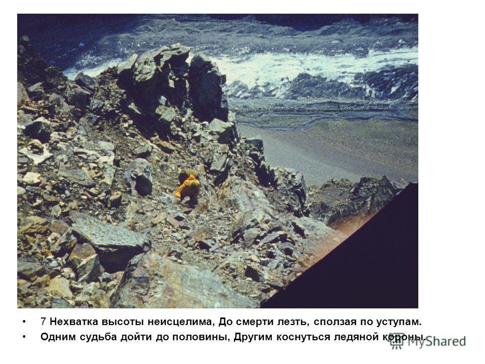7 Нехватка высоты неисцелима, До смерти лезть, сползая по уступам. Одним судьба дойти до половины, Другим коснуться ледяной короны.