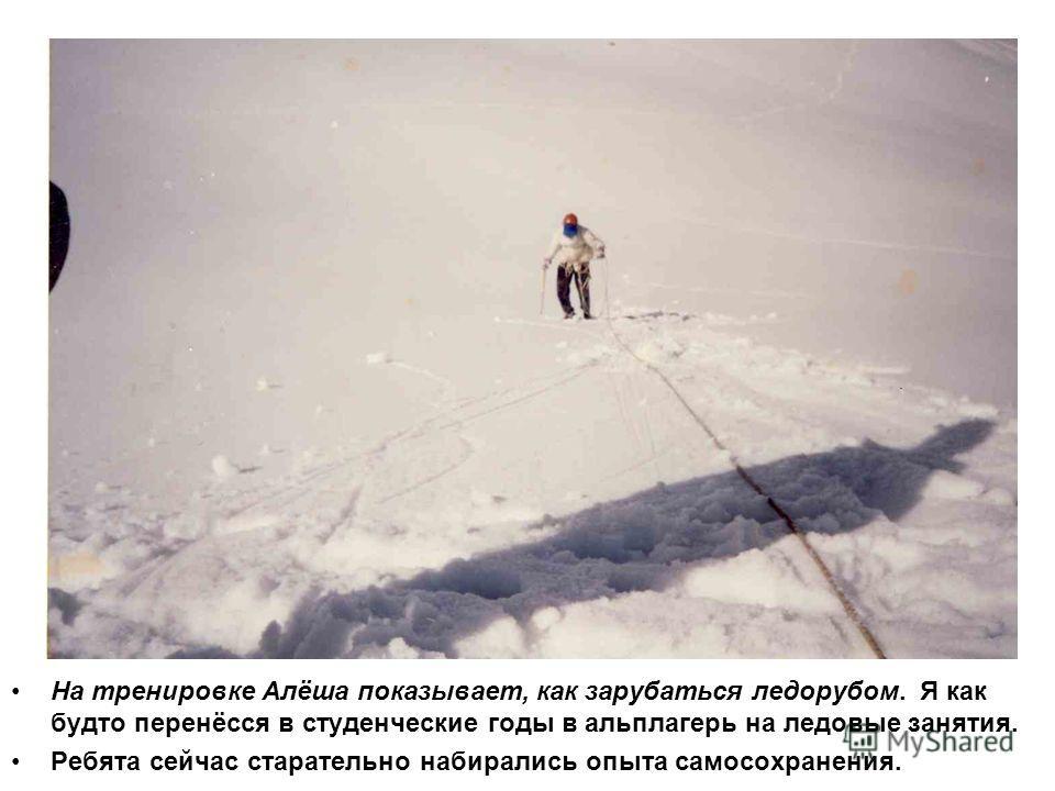 На тренировке Алёша показывает, как зарубаться ледорубом. Я как будто перенёсся в студенческие годы в альплагерь на ледовые занятия. Ребята сейчас старательно набирались опыта самосохранения.