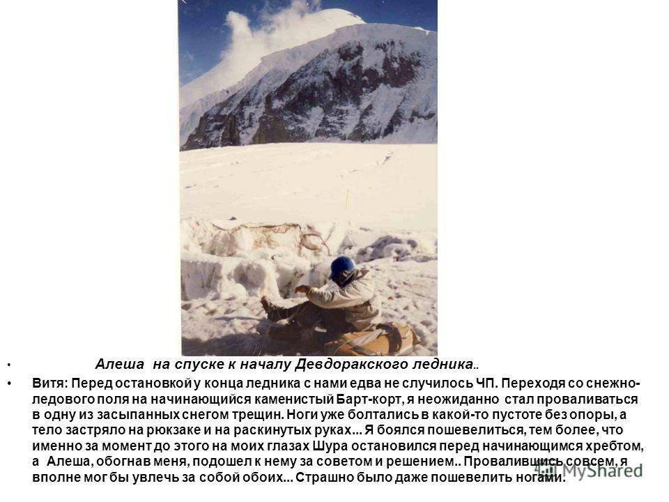 Алеша на спуске к началу Девдоракского ледника. Вот тут они и стали проваливаться. Перед остановкой у конца ледника с нами едва не случилось ЧП. Переходя со снежно-ледового поля на начинающийся каменистый Барт-корт, я неожиданно стал проваливаться в
