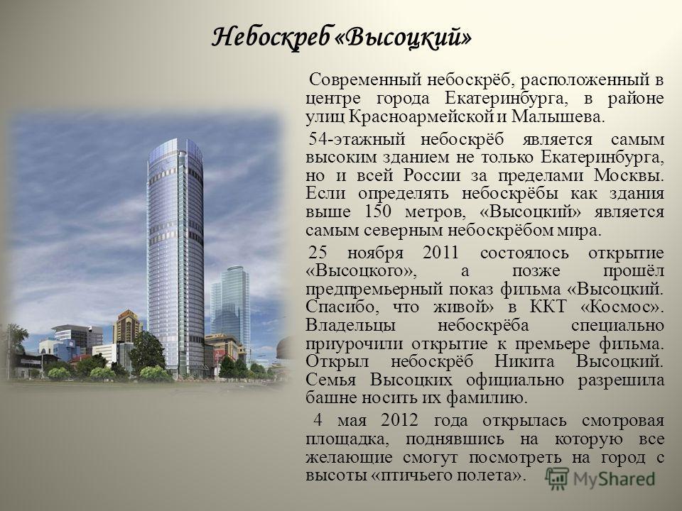 Небоскреб «Высоцкий» Современный небоскрёб, расположенный в центре города Екатеринбурга, в районе улиц Красноармейской и Малышева. 54-этажный небоскрёб является самым высоким зданием не только Екатеринбурга, но и всей России за пределами Москвы. Если