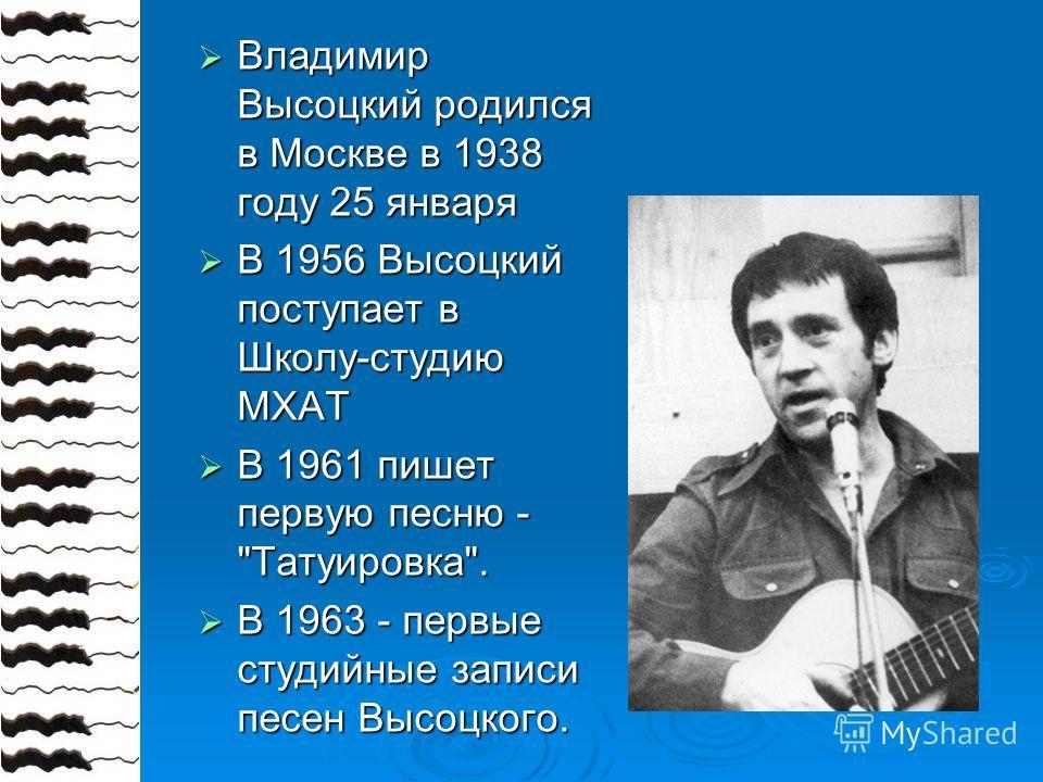 Владимир Высоцкий родился в Москве в 1938 году 25 января Владимир Высоцкий родился в Москве в 1938 году 25 января В 1956 Высоцкий поступает в Школу-студию МХАТ В 1956 Высоцкий поступает в Школу-студию МХАТ В 1961 пишет первую песню -