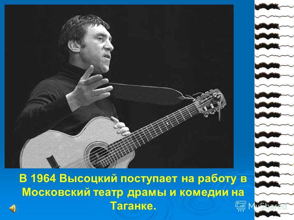 В 1964 Высоцкий поступает на работу в Московский театр драмы и комедии на Таганке.