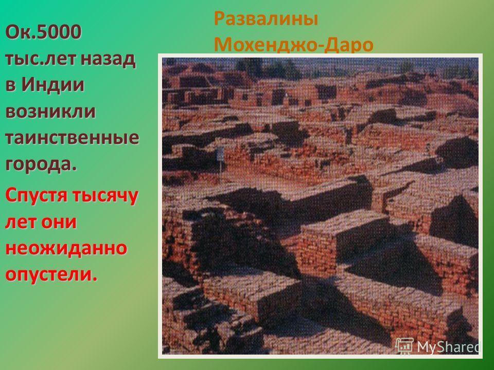 Развалины Мохенджо-Даро Ок.5000 тыс.лет назад в Индии возникли таинственные города. Спустя тысячу лет они неожиданно опустели.