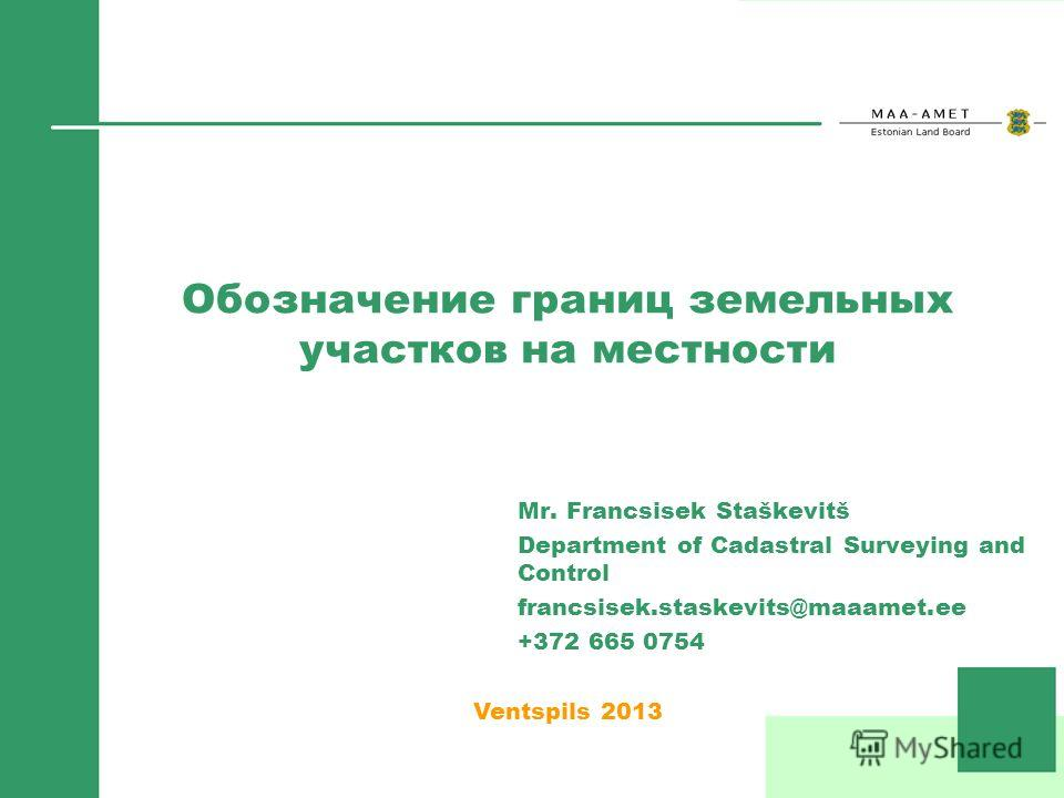 Обозначение границ земельных участков на местности Mr. Francsisek Staškevitš Department of Cadastral Surveying and Control francsisek.staskevits@maaamet.ee +372 665 0754 Ventspils 2013