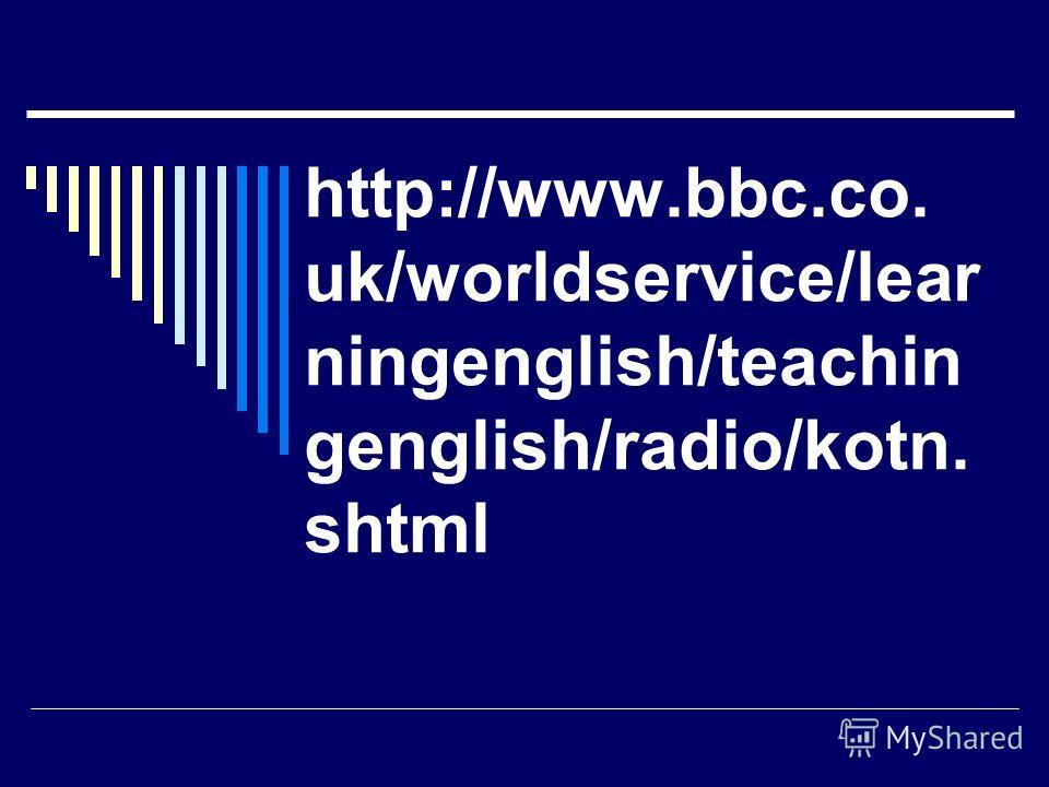 http://www.bbc.co. uk/worldservice/lear ningenglish/teachin genglish/radio/kotn. shtml
