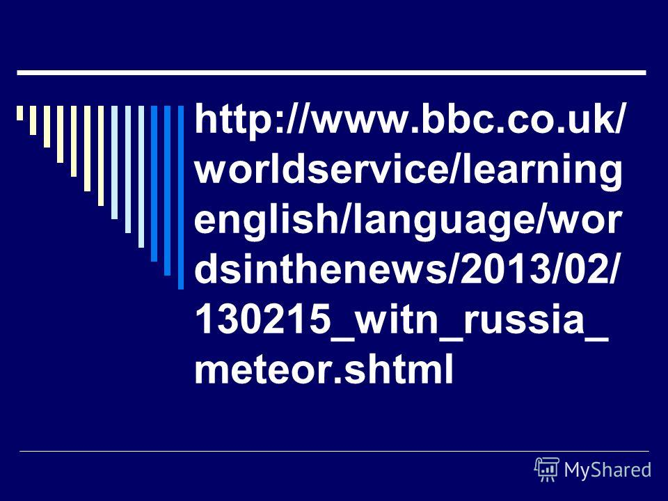 http://www.bbc.co.uk/ worldservice/learning english/language/wor dsinthenews/2013/02/ 130215_witn_russia_ meteor.shtml