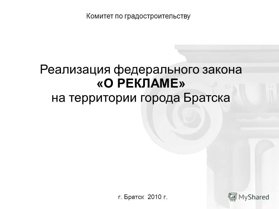 Реализация федерального закона «О РЕКЛАМЕ» на территории города Братска Комитет по градостроительству г. Братск 2010 г.