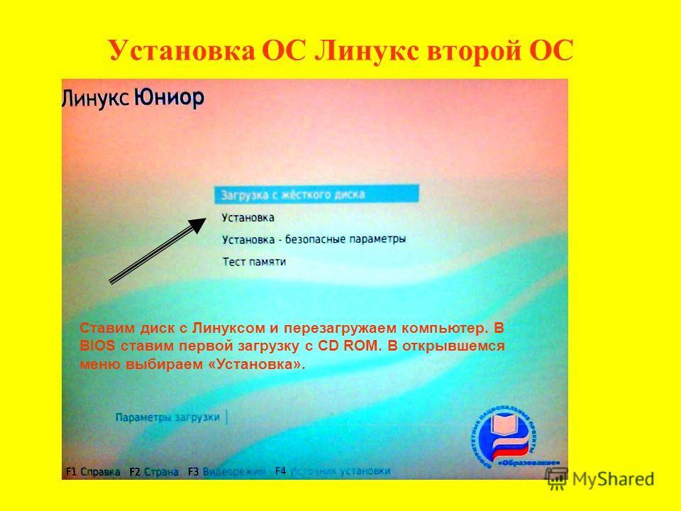 Установка ОС Линукс второй ОС Ставим диск с Линуксом и перезагружаем компьютер. В BIOS ставим первой загрузку с CD ROM. В открывшемся меню выбираем «Установка».