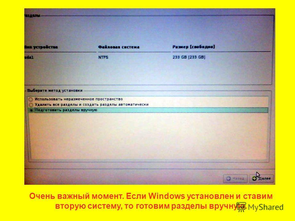 Очень важный момент. Если Windows установлен и ставим вторую систему, то готовим разделы вручную.
