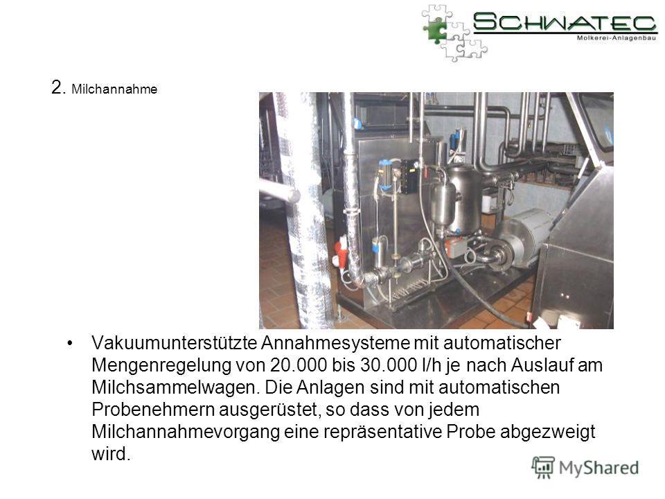2. Milchannahme Vakuumunterstützte Annahmesysteme mit automatischer Mengenregelung von 20.000 bis 30.000 l/h je nach Auslauf am Milchsammelwagen. Die Anlagen sind mit automatischen Probenehmern ausgerüstet, so dass von jedem Milchannahmevorgang eine